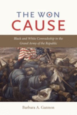 The Won Cause: Black and White Comradeship in the Grand Army of the Republic 9780807834527
