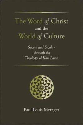 The Word of Christ and the World of Culture: Sacred and Secular Through the Theology of Karl Barth 9780802849465