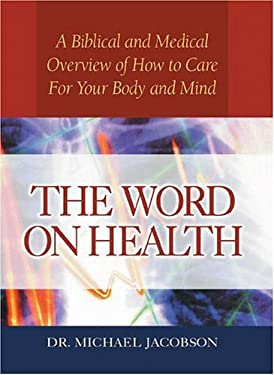 The Word on Health: A Biblical and Medical Overview of How to Care for Your Body 9780802464965