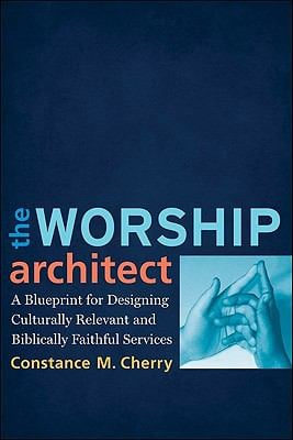 The Worship Architect: A Blueprint for Designing Culturally Relevant and Biblically Faithful Services 9780801038747
