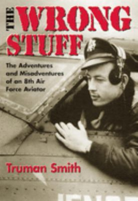 The Wrong Stuff: The Adventures and Misadventures of an 8th Air Force Aviator 9780806134222