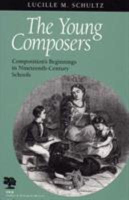 The Young Composers: Composition's Beginnings in Nineteenth-Century Schools 9780809322367