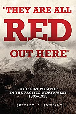 They Are All Red Out There: Socialist Politics in the Pacific Northwest, 1895-1925 9780806139678