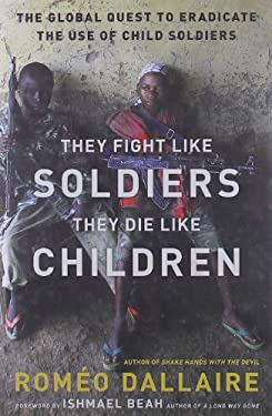They Fight Like Soldiers, They Die Like Children: The Global Quest to Eradicate the Use of Child Soldiers 9780802779564