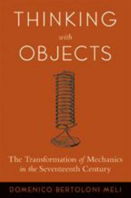 Thinking with Objects: The Transformation of Mechanics in the Seventeenth Century 9780801884269