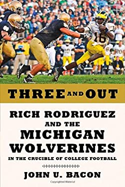 Three and Out: Rich Rodriguez and the Michigan Wolverines in the Crucible of College Football 9780809094660