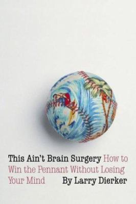 This Ain't Brain Surgery: How to Win the Pennant Without Losing Your Mind 9780803266513