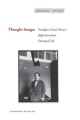Thought-Images: Frankfurt School Writers' Reflections from Damaged Life 9780804756174