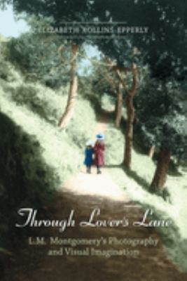 Through Lovers Lane: L.M. Montgomery's Photography and Visual Imagination 9780802094605