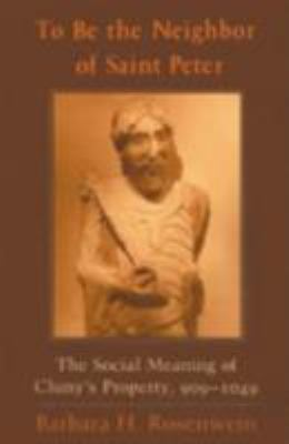 To Be the Neighbor of Saint Peter: The Social Meaning of Cluny's Property, 909-1049 9780801473456