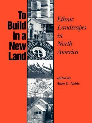 To Build in a New Land: Ethnic Landscapes in North America 9780801841897