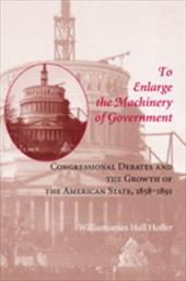To Enlarge the Machinery of Government: Congressional Debates and the Growth the American State, 1858-1891