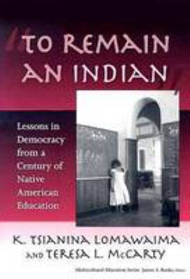 To Remain an Indian: Lessons in Democracy from a Century of Native American Education 9780807747162