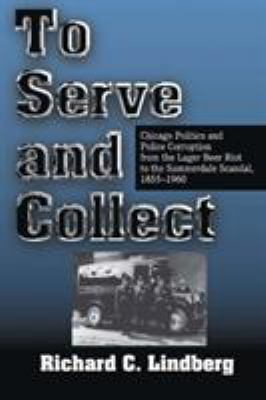 To Serve and Collect: Chicago Politics and Police Corruption from the Lager Beer Riot to the Summerdale Scandal: 1855-1960 9780809322237
