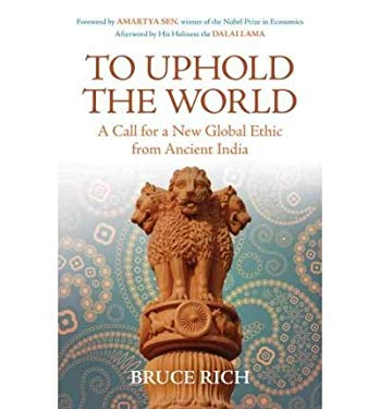 To Uphold the World: A Call for a New Global Ethic from Ancient India 9780807002490