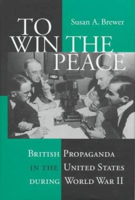 To Win the Peace: British Propaganda in the United States During World War II 9780801433672
