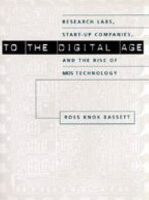 To the Digital Age: Research Labs, Start-Up Companies, and the Rise of Mos Technology 9780801886393