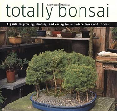 Totally Bonsai: A Guide to Growing, Shaping, and Caring for Miniature Trees and Shrubs 9780804834209