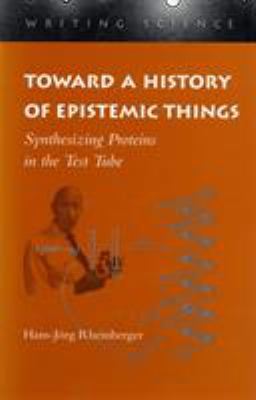 Toward a History of Epistemic Things: Synthesizing Proteins in the Test Tube 9780804727853