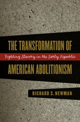 Transformation of American Abolitionism: Fighting Slavery in the Early Republic 9780807849989