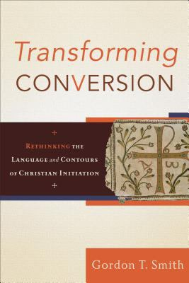 Transforming Conversion: Rethinking the Language and Contours of Christian Initiation 9780801032479
