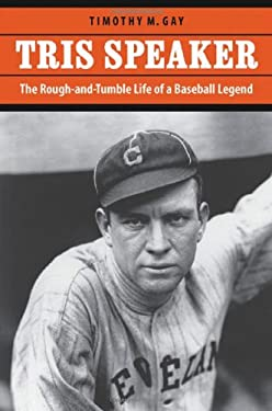 Tris Speaker: The Rough-And-Tumble Life of a Baseball Legend 9780803222069