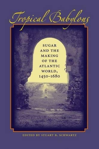Tropical Babylons: Sugar and the Making of the Atlantic World, 1450-1680 9780807828755