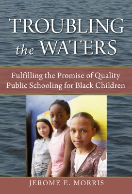 Troubling the Waters: Fulfilling the Promise of Quality Public Schooling for Black Children 9780807750155