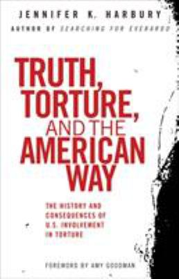 Truth, Torture, and the American Way: The History and Consequences of U.S. Involvement in Torture 9780807003077