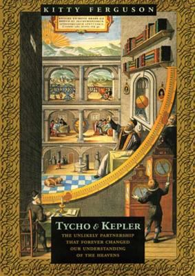 Tycho & Kepler: The Unlikely Partnership That Forever Changed Our Understanding of the Heavens 9780802776884