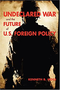 Undeclared War and the Future of U.S. Foreign Policy 9780801888564