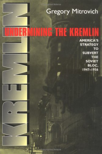 Undermining the Kremlin: America's Strategy to Subvert the Soviet Bloc, 1947-1956 9780801437113