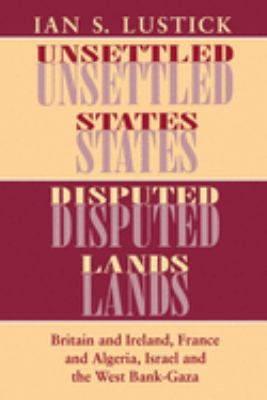 Unsettled States, Disputed Lands: Britain and Ireland, France and Algeria, Israel and the West Bank-Gaza 9780801480881