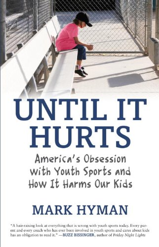 Until It Hurts: America's Obsession with Youth Sports and How It Harms Our Kids 9780807021194