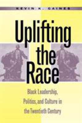 Uplifting the Race: Black Leadership, Politics, and Culture in the Twentieth Century 9780807845431