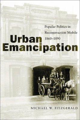 Urban Emancipation: Popular Politics in Reconstruction Mobile, 1860-1890 9780807128077