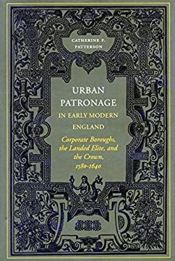 Urban Patronage in Early Modern England: Corporate Boroughs, the Landed Elite, and the Crown, 1580-1640 9780804735872