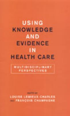Using Knowledge and Evidence in Health Care: Multidisciplinary Perspectives 9780802089328