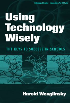 Using Technology Wisely: The Keys to Success in Schools 9780807745847