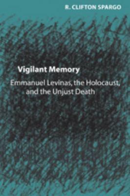 Vigilant Memory: Emmanuel Levinas, the Holocaust, and the Unjust Death 9780801883118