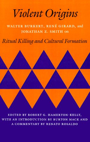 Violent Origins: Walter Burkert, Rene Girard, & Jonathan Z. Smith on Ritual Killing and Cultural Formation 9780804715188