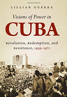 Visions of Power in Cuba: Revolution, Redemption, and Resistance, 1959-1971 9780807835630