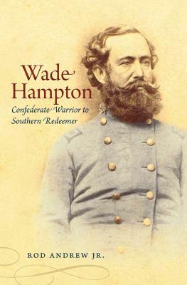 Wade Hampton: Confederate Warrior to Southern Redeemer 9780807831939