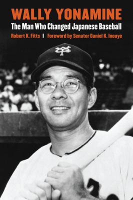 Wally Yonamine: The Man Who Changed Japanese Baseball 9780803213814