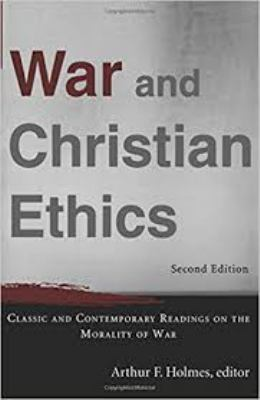 War and Christian Ethics: Classic and Contemporary Readings on the Morality of War - 2nd Edition