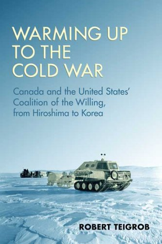 Warming Up to the Cold War: Canada and the United States' Coalition of the Willing, from Hiroshima to Korea 9780802096159