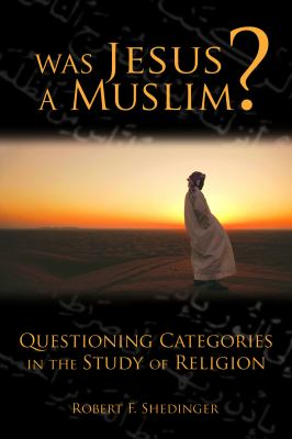 Was Jesus a Muslim?: Questioning Categories in the Study of Religion 9780800663254