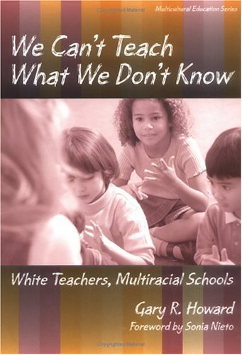 We Can't Teach What We Don't Know: White Teachers, Multiracial Schools 9780807738009