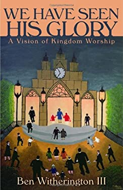 We Have Seen His Glory: A Vision of Kingdom Worship 9780802865281