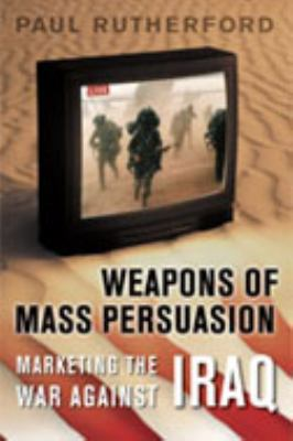 Weapons of Mass Persuasion: Marketing the War Against Iraq 9780802089953